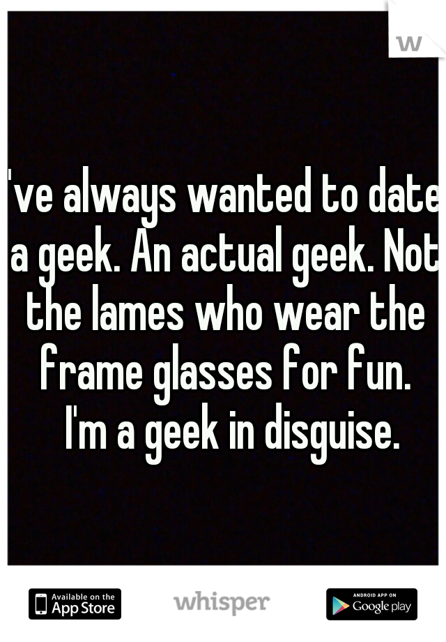 I've always wanted to date a geek. An actual geek. Not the lames who wear the frame glasses for fun.  I'm a geek in disguise.