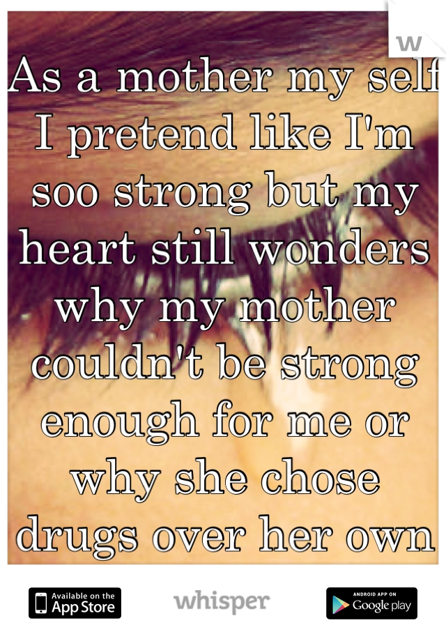 As a mother my self I pretend like I'm soo strong but my heart still wonders why my mother couldn't be strong enough for me or why she chose drugs over her own flesh and blood