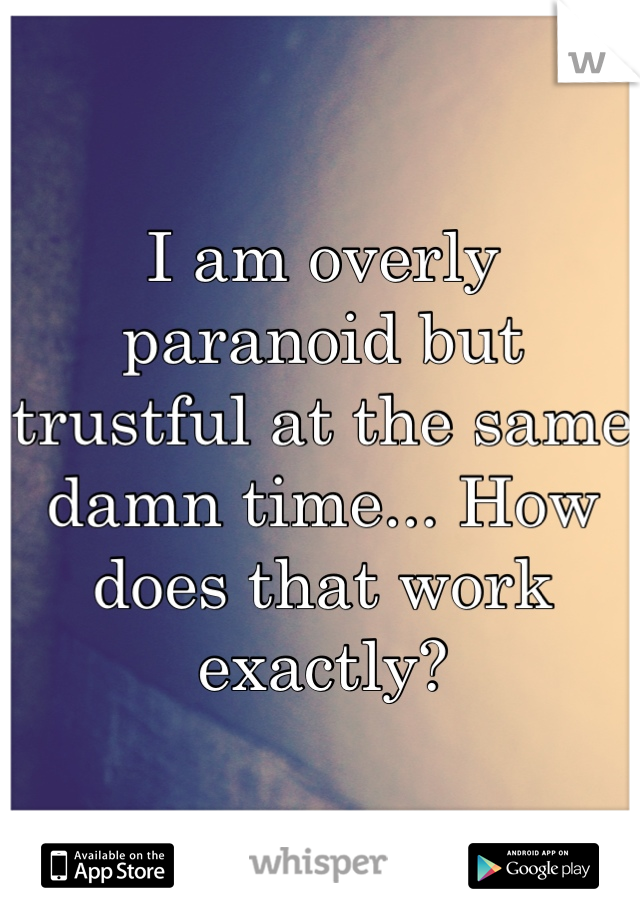 I am overly paranoid but trustful at the same damn time... How does that work exactly?