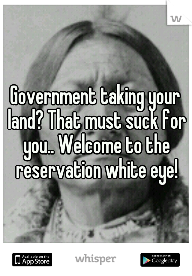 Government taking your land? That must suck for you.. Welcome to the reservation white eye!