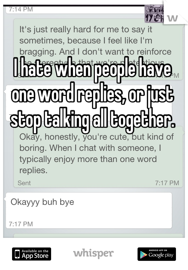 I hate when people have one word replies, or just stop talking all together.