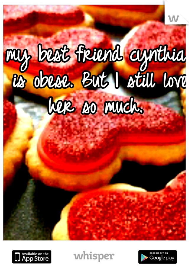 my best friend cynthia is obese. But I still love her so much.