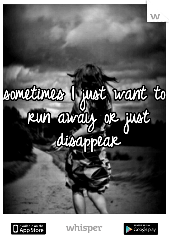 sometimes I just want to run away or just disappear