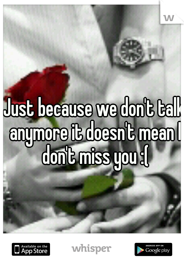 Just because we don't talk anymore it doesn't mean I don't miss you :(
