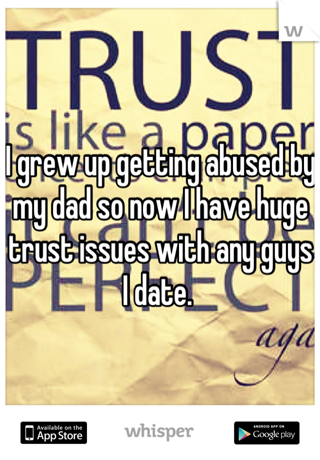 I grew up getting abused by my dad so now I have huge trust issues with any guys I date.