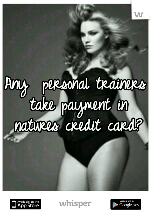 Any  personal trainers take payment in natures credit card?