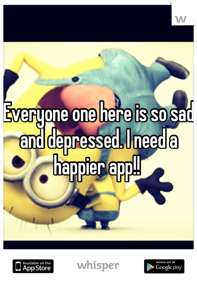 Everyone one here is so sad and depressed. I need a happier app!!