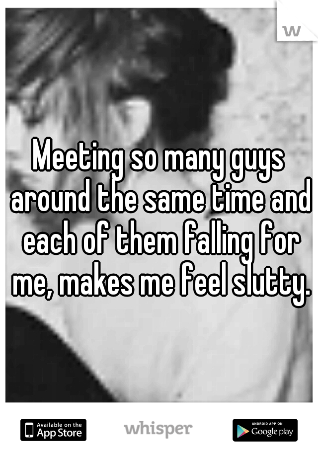 Meeting so many guys around the same time and each of them falling for me, makes me feel slutty.