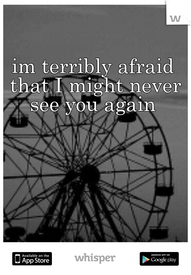 im terribly afraid that I might never see you again