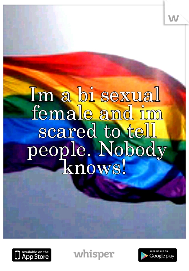 Im a bi sexual female and im scared to tell people. Nobody knows!