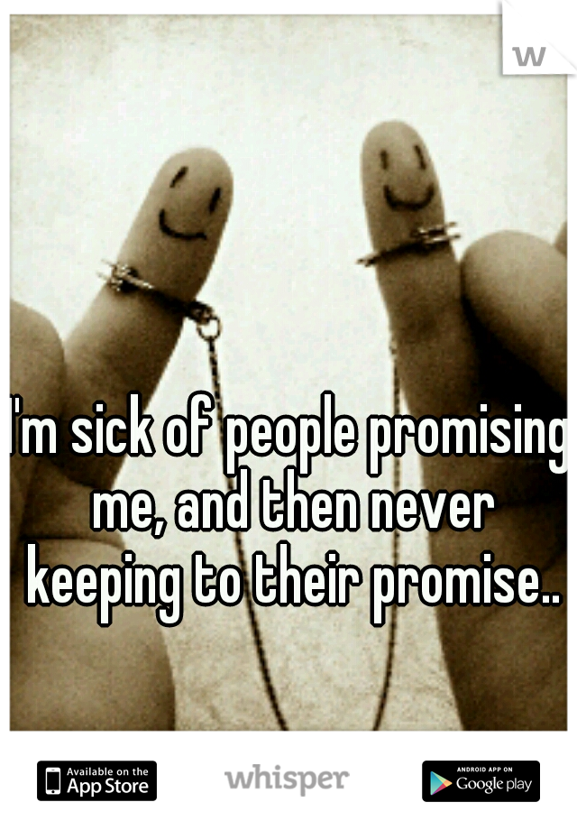 I'm sick of people promising me, and then never keeping to their promise..