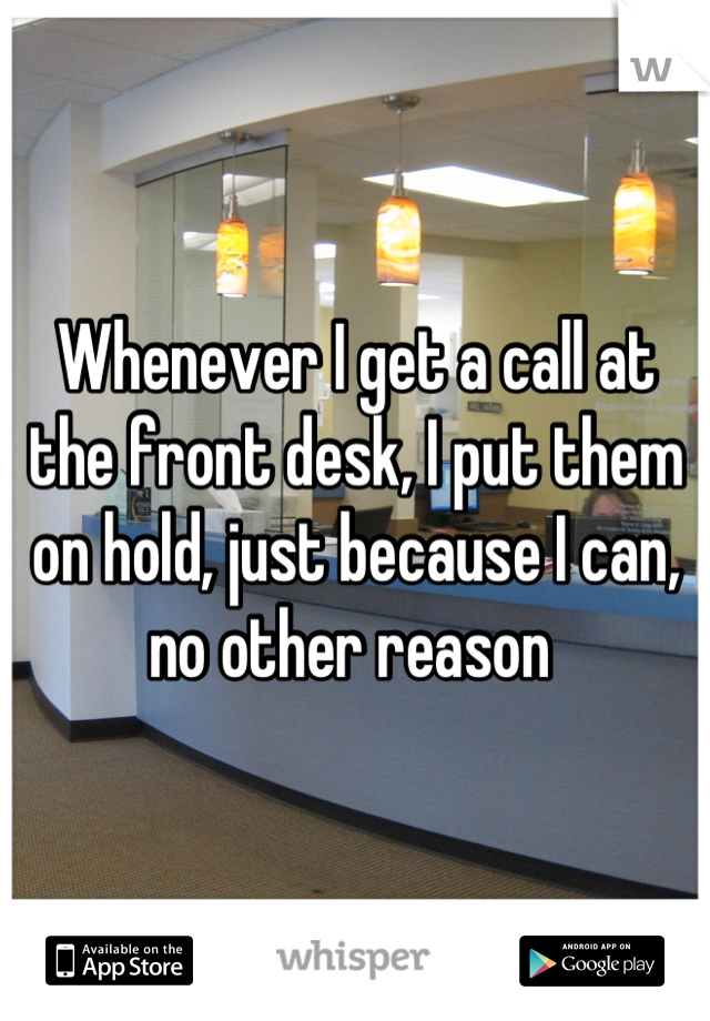 Whenever I get a call at the front desk, I put them on hold, just because I can, no other reason