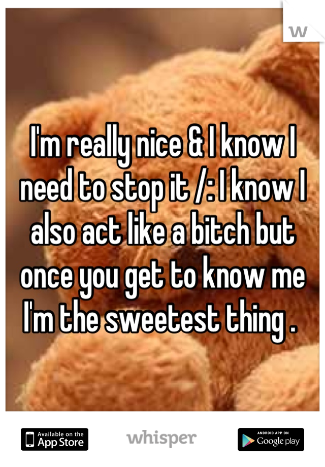 I'm really nice & I know I need to stop it /: I know I also act like a bitch but once you get to know me I'm the sweetest thing .
