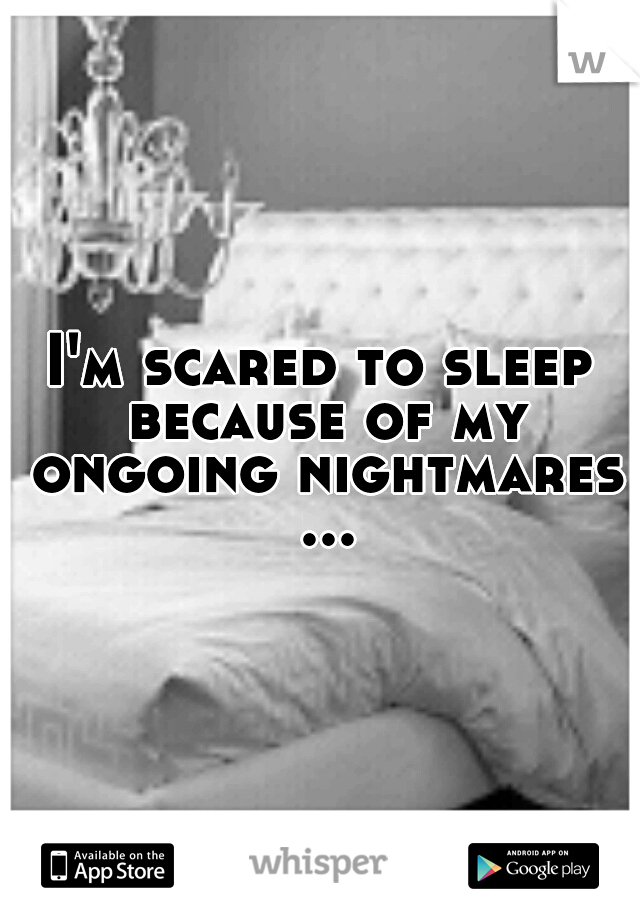 I'm scared to sleep because of my ongoing nightmares ...