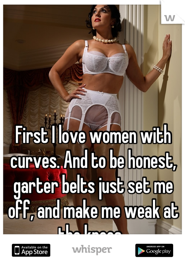 First I love women with curves. And to be honest, garter belts just set me off, and make me weak at the knees.