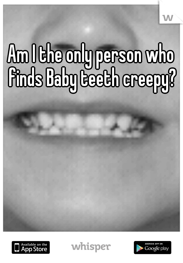 Am I the only person who finds Baby teeth creepy?