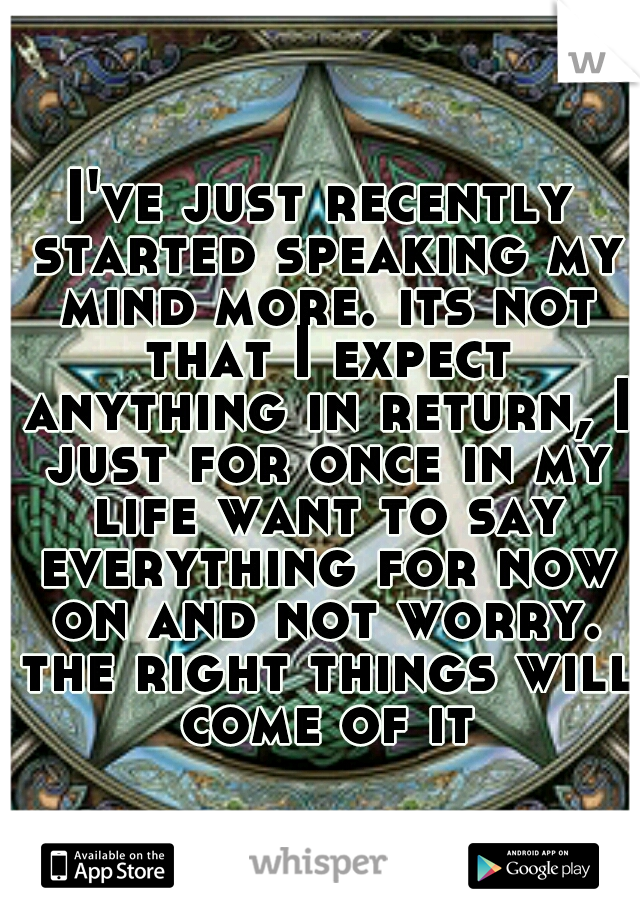I've just recently started speaking my mind more. its not that I expect anything in return, I just for once in my life want to say everything for now on and not worry. the right things will come of it