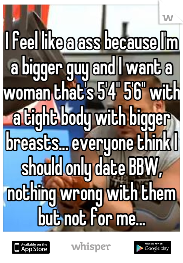 """I feel like a ass because I'm a bigger guy and I want a woman that's 5'4"""" 5'6"""" with a tight body with bigger breasts... everyone think I should only date BBW, nothing wrong with them but not for me..."""