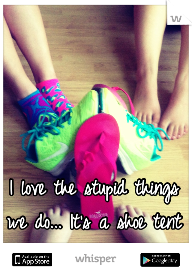 I love the stupid things we do... It's a shoe tent :)