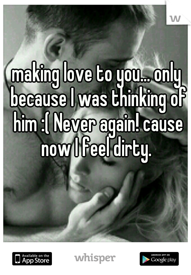 making love to you... only because I was thinking of him :( Never again! cause now I feel dirty.