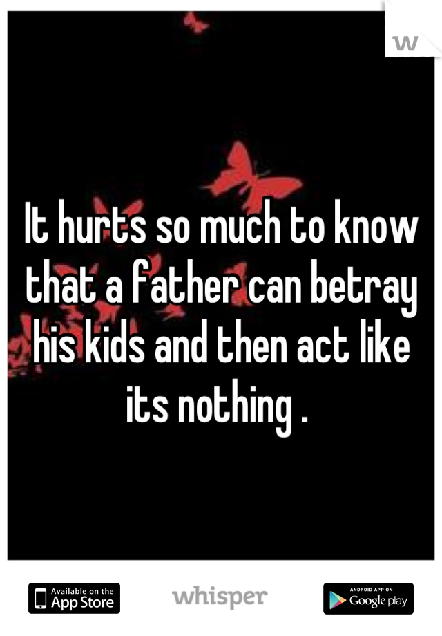 It hurts so much to know that a father can betray his kids and then act like its nothing .