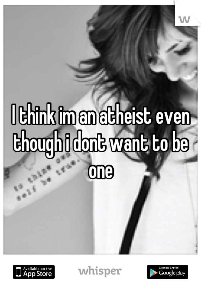 I think im an atheist even though i dont want to be one
