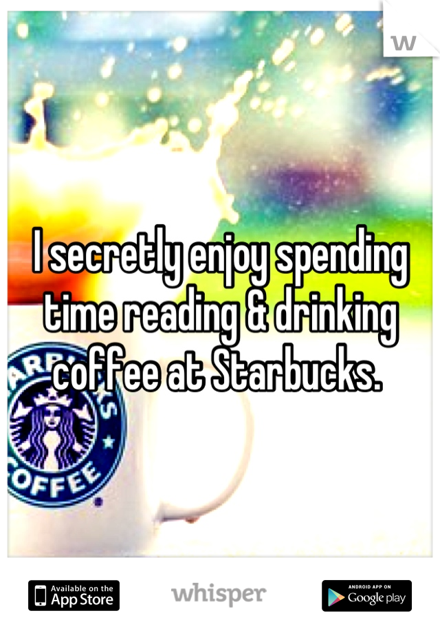 I secretly enjoy spending time reading & drinking coffee at Starbucks.