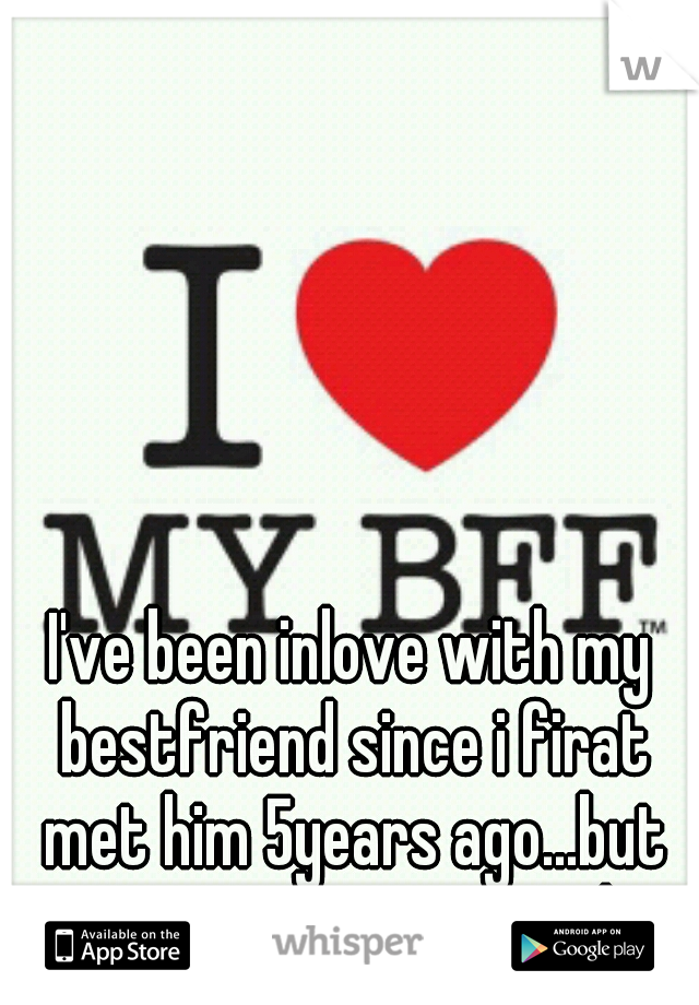 I've been inlove with my bestfriend since i firat met him 5years ago...but im marrying someone else..