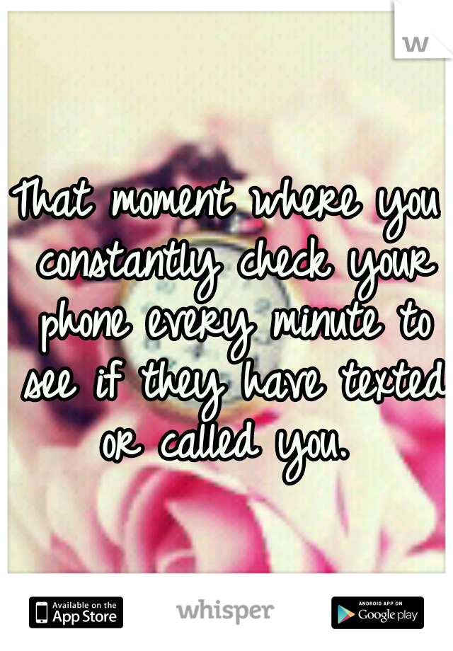That moment where you constantly check your phone every minute to see if they have texted or called you.