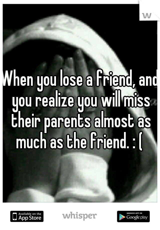 When you lose a friend, and you realize you will miss their parents almost as much as the friend. : (