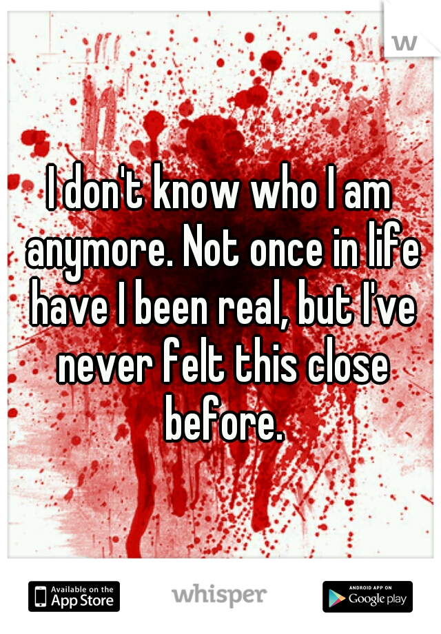 I don't know who I am anymore. Not once in life have I been real, but I've never felt this close before.