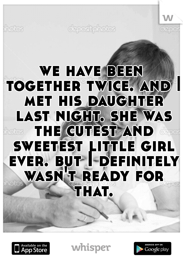 we have been together twice. and I met his daughter last night. she was the cutest and sweetest little girl ever. but I definitely wasn't ready for that.