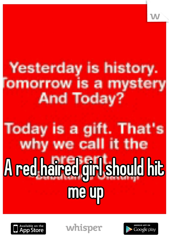 A red haired girl should hit me up