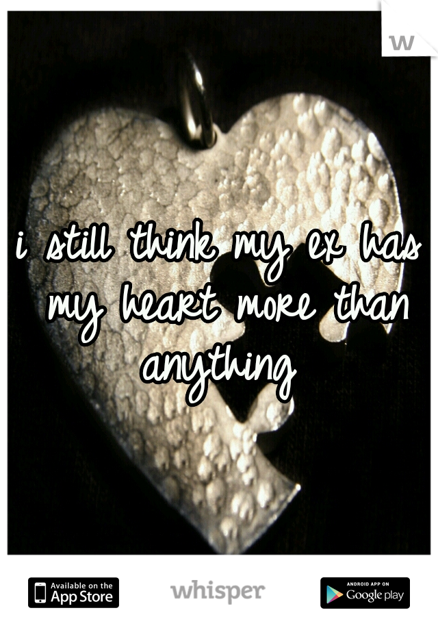 i still think my ex has my heart more than anything