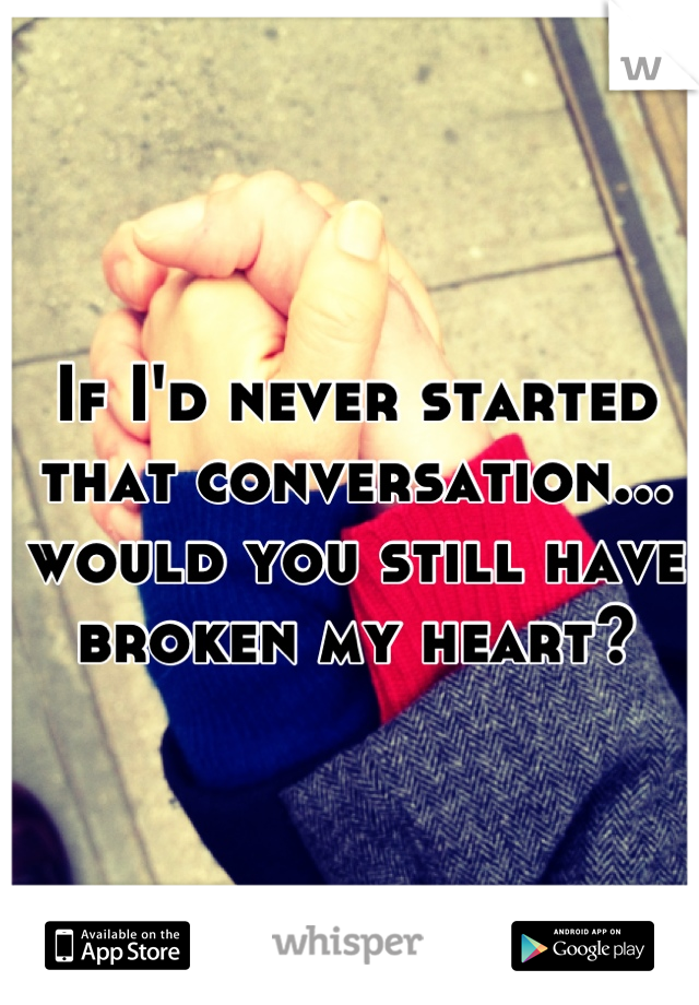 If I'd never started that conversation... would you still have broken my heart?