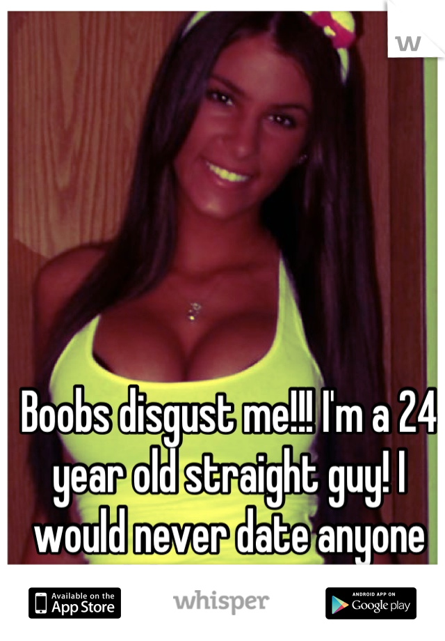 Boobs disgust me!!! I'm a 24 year old straight guy! I would never date anyone with breasts... EVER