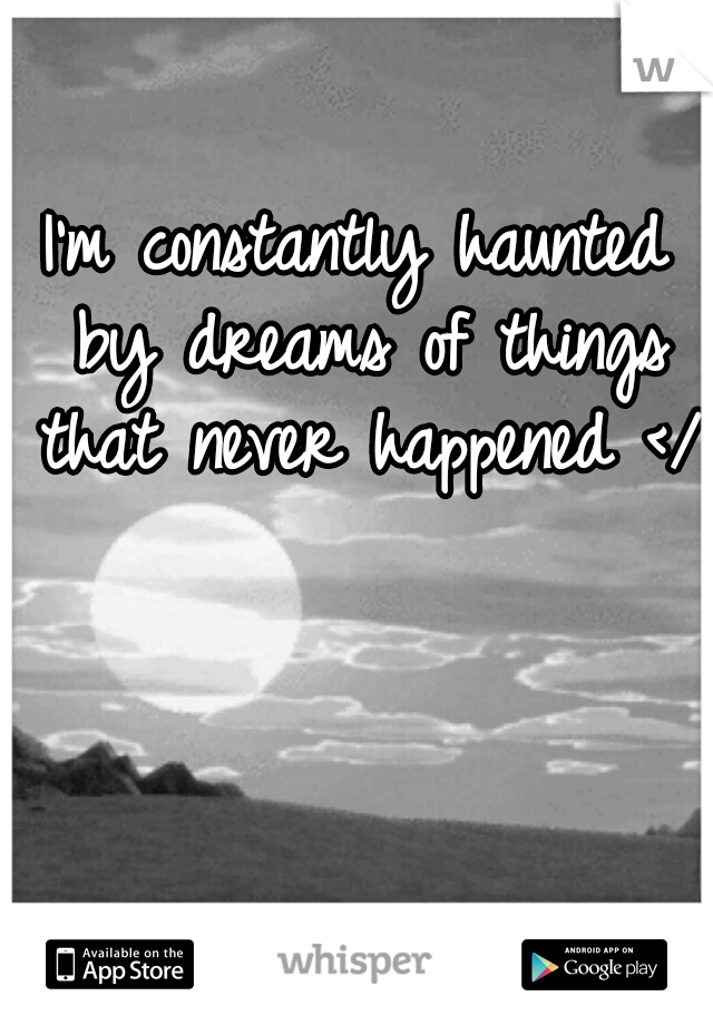 I'm constantly haunted by dreams of things that never happened </3