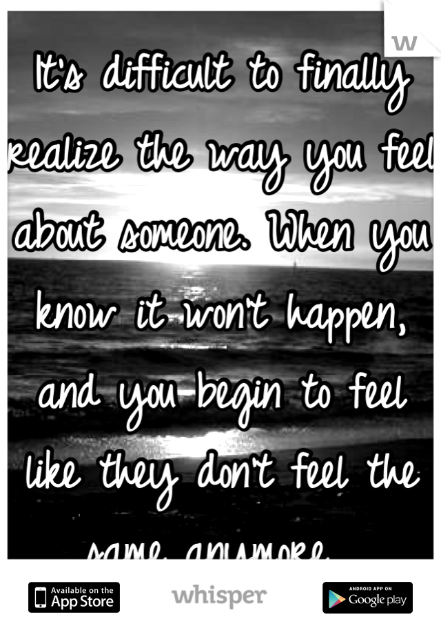 It's difficult to finally realize the way you feel about someone. When you know it won't happen, and you begin to feel like they don't feel the same anymore.