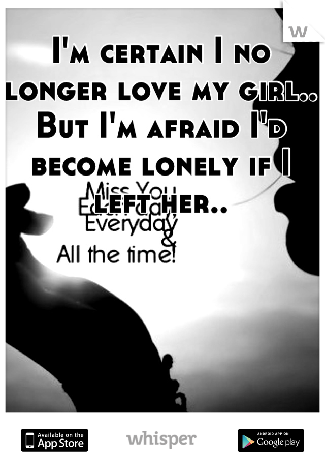 I'm certain I no longer love my girl.. But I'm afraid I'd become lonely if I left her..