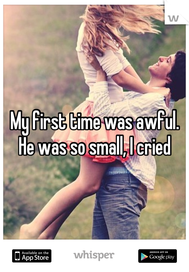 My first time was awful. He was so small, I cried