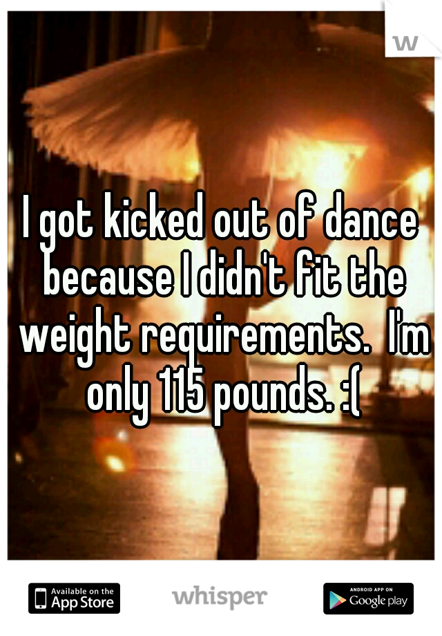 I got kicked out of dance because I didn't fit the weight requirements.  I'm only 115 pounds. :(