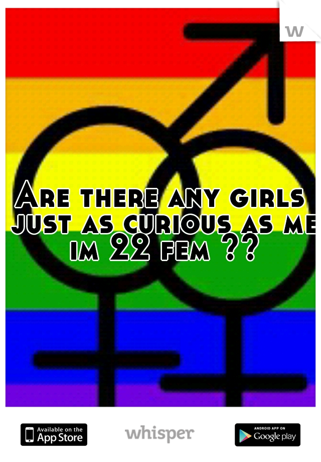 Are there any girls just as curious as me im 22 fem ??