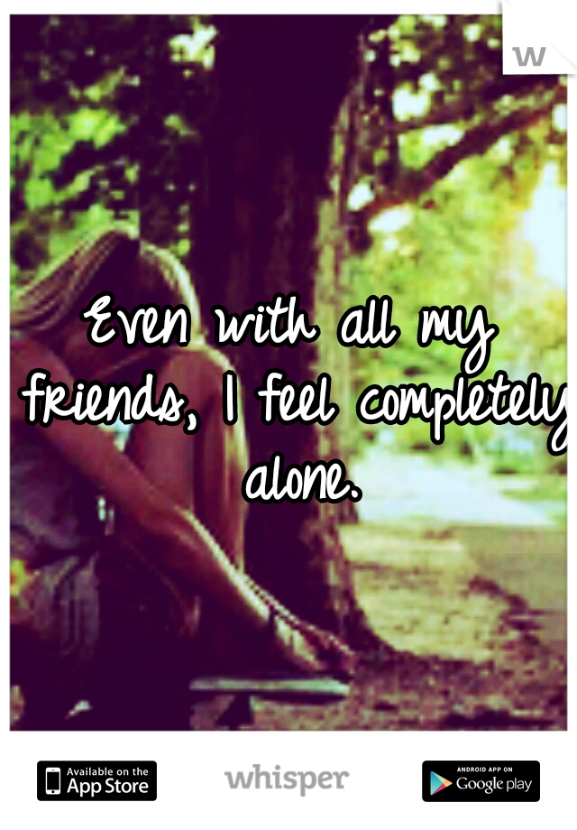 Even with all my friends, I feel completely alone.