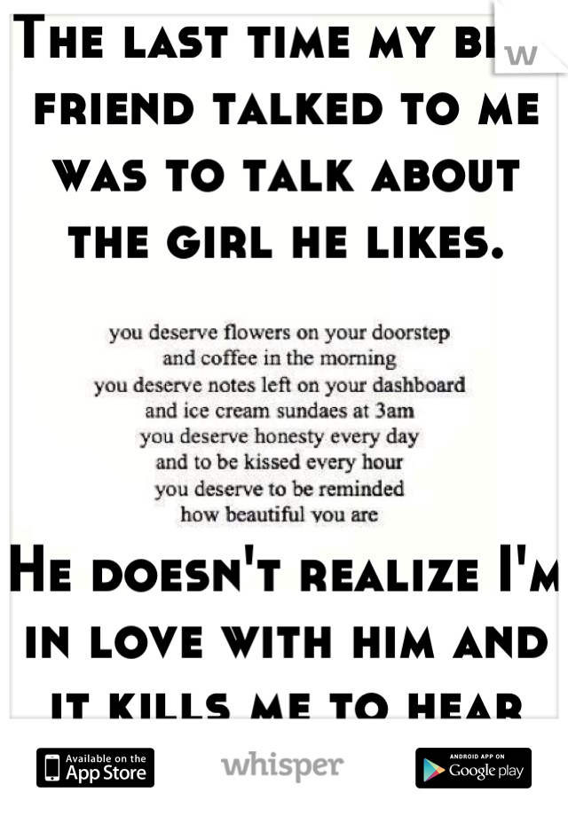 The last time my best friend talked to me was to talk about the girl he likes.      He doesn't realize I'm in love with him and it kills me to hear him talk about her.