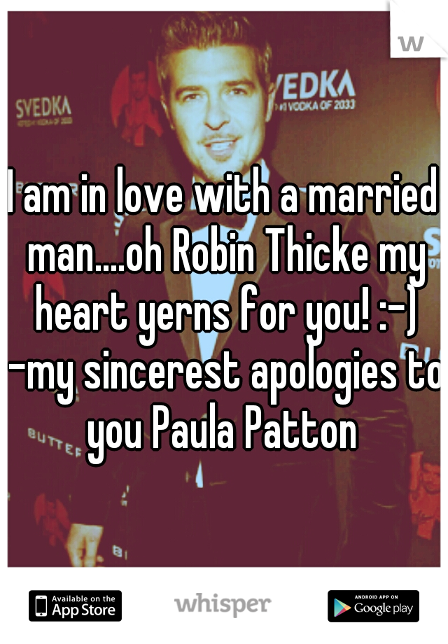 I am in love with a married man....oh Robin Thicke my heart yerns for you! :-) -my sincerest apologies to you Paula Patton
