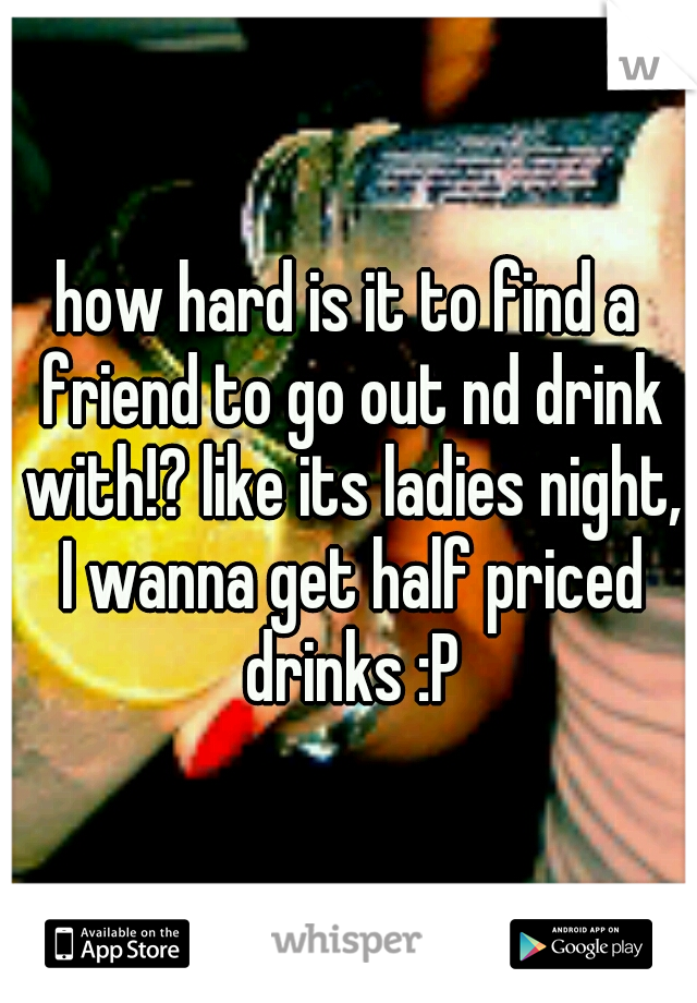 how hard is it to find a friend to go out nd drink with!? like its ladies night, I wanna get half priced drinks :P