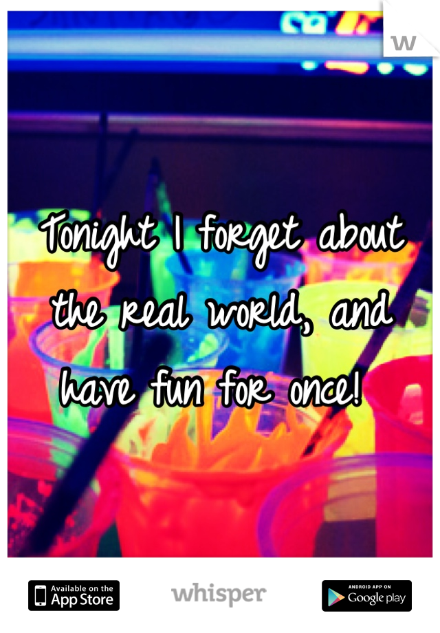 Tonight I forget about the real world, and have fun for once!