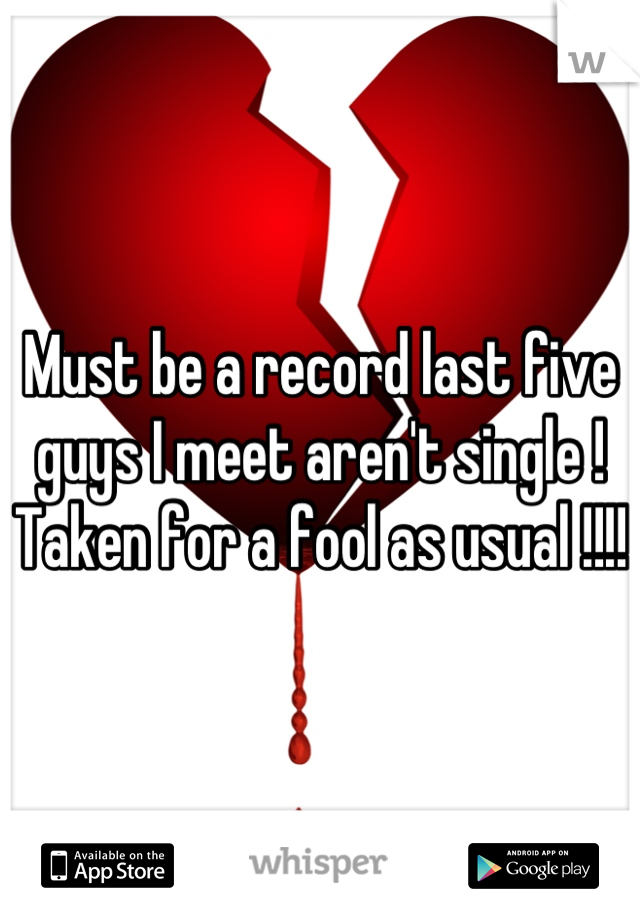 Must be a record last five guys I meet aren't single !  Taken for a fool as usual !!!!
