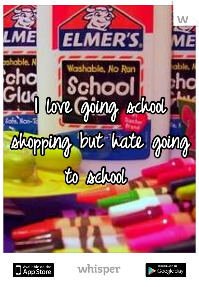 I love going school shopping but hate going to school