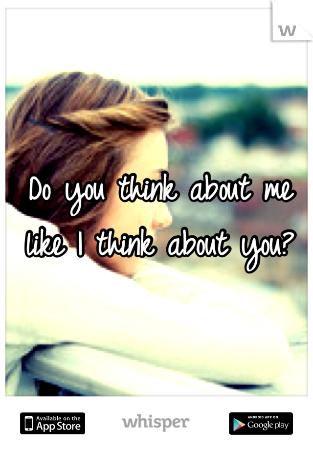 Do you think about me like I think about you?